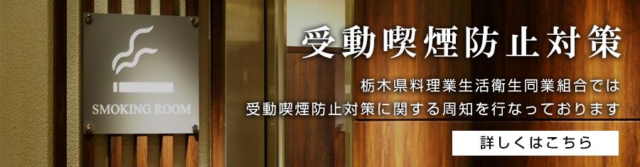 栃木県料理業生活衛生同業組合では、受動喫煙防止対策に関する周知を行なっております。詳しくはこちら